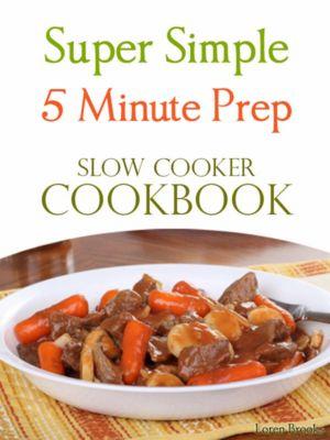 Super Simple 5 Minute Prep Slow Cooker Cookbook, Loren Brooks