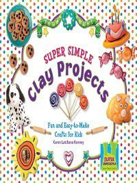 Super Simple Crafts: Super Simple Clay Projects, Karen Latchana Kenney
