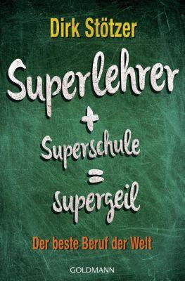 Superlehrer + Superschule = supergeil, Dirk-Christian Stötzer, Beate Stoffers