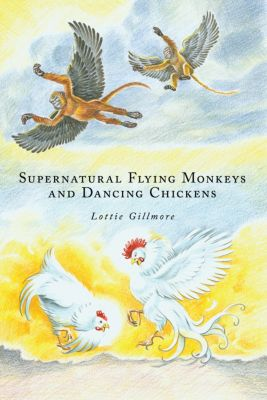 Supernatural Flying Monkeys and Dancing Chickens, Lottie Gillmore