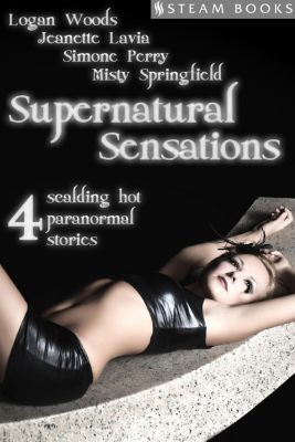 Supernatural Sensations - 4 Scalding Hot Paranormal Stories, Misty Springfield, Jeanette Lavia, Logan Woods