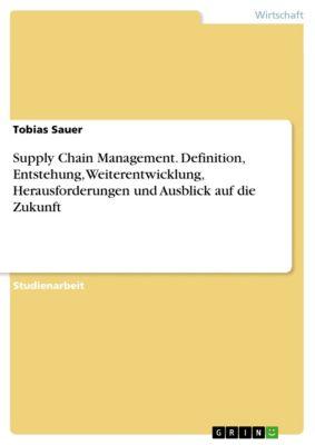 Supply Chain Management. Definition, Entstehung, Weiterentwicklung, Herausforderungen und Ausblick auf die Zukunft, Tobias Sauer
