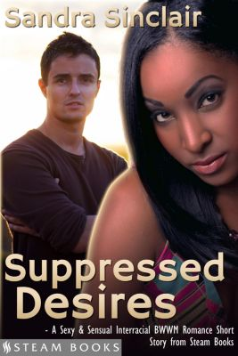 Suppressed Desires - A Sexy & Sensual Interracial BWWM Romance Short Story from Steam Books, Sandra Sinclair, Steam Books