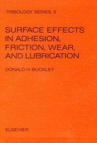 Surface effects in adhesion, friction, wear, and lubrication, Donald H. Buckley