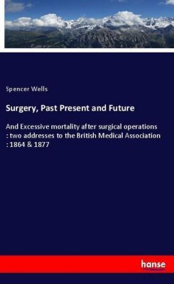 Surgery, Past Present and Future, Spencer Wells