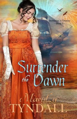 Surrender To Destiny: Surrender the Dawn (Surrender To Destiny, #3), MaryLu Tyndall