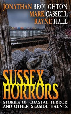 Sussex Horrors, Rayne Hall, Jonathan Broughton, Mark Cassell