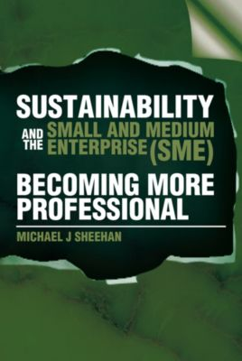 Sustainability and the Small and Medium Enterprise (Sme): Becoming More Professional, Michael J Sheehan