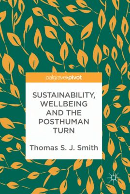 Sustainability, Wellbeing and the Posthuman Turn, Thomas S. J. Smith