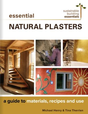 Sustainable Building Essentials Series: Essential Natural Plasters, Michael Henry, Tina Therrien