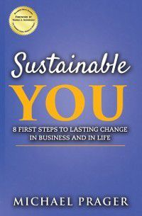 Sustainable You: 8 First Steps to Lasting Change in Business and in Life, Michael Prager