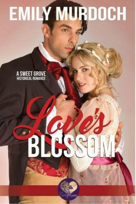 Sweet Grove Historical: Love's Blossom: Sweet grove Beginnings, Book 5 (Sweet Grove Historical, #5), Emily Murdoch