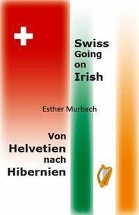 Swiss Going on Irish, Von Helvetien nach Hibernien - Esther Murbach |