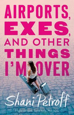 Swoon Reads: Airports, Exes, and Other Things I'm Over, Shani Petroff