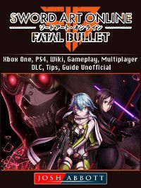 Sword Art Online Fatal Bullet, Xbox One, PS4, Wiki, Gameplay, Multiplayer, DLC, Tips, Guide Unofficial, Josh Abbott