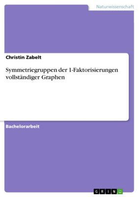 Symmetriegruppen der 1-Faktorisierungen vollständiger Graphen, Christin Zabelt