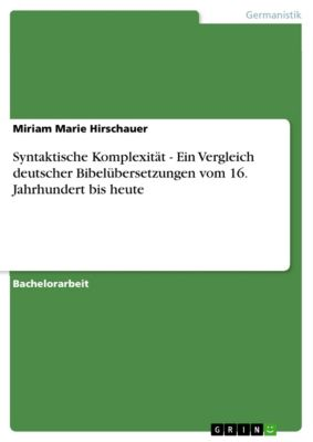 Syntaktische Komplexität - Ein Vergleich deutscher Bibelübersetzungen vom 16. Jahrhundert bis heute, Miriam Marie Hirschauer