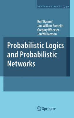 Synthese Library: Probabilistic Logics and Probabilistic Networks, Jon Williamson, Jan-Willem Romeijn, Rolf Haenni, Gregory Wheeler