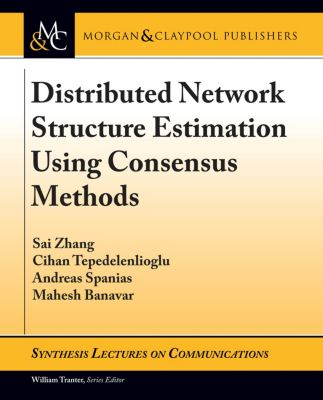 Synthesis Lectures on Communications: Distributed Network Structure Estimation Using Consensus Methods, Andreas Spanias, Mahesh Banavar, Cihan Tepedelenlioglu, Sai Zhang