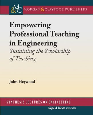 Synthesis Lectures on Engineering: Empowering Professional Teaching in Engineering, John Heywood