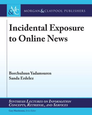 Synthesis Lectures on Information Concepts, Retrieval, and Services: Incidental Exposure to Online News, Borchuluun Yadamsuren, Sanda Erdelez