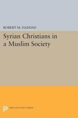 Syrian Christians in a Muslim Society, Robert M. Haddad