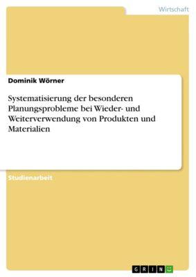 Systematisierung der besonderen Planungsprobleme bei Wieder- und Weiterverwendung von Produkten und Materialien, Dominik Wörner