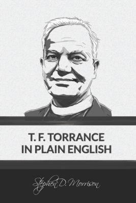 T. F. Torrance in Plain English, Stephen D Morrison