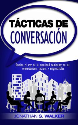 Tácticas de conversación: Domina el arte de la autoridad dominante en las conversaciones sociales y empresariales (Libro en Español / Spanish Book Version) Conversation Tactics: Mastering Socials, Jonathan S. Walker