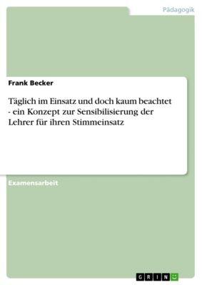 Täglich im Einsatz und doch kaum beachtet - ein Konzept zur Sensibilisierung der Lehrer für ihren Stimmeinsatz, Frank Becker
