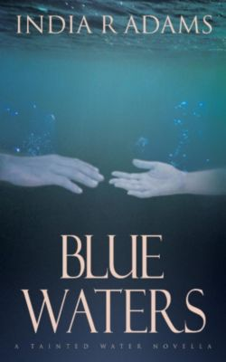 Tainted Water: Blue Waters (Tainted Water, #1), India R Adams