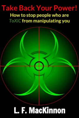 Take Back Your Power! How to Stop People Who Are Toxic from Manipulating You., Lorna MacKinnon