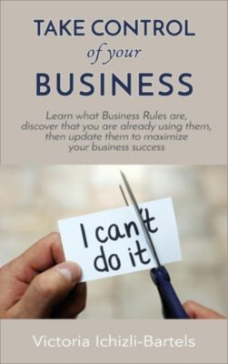 Take Control of Your Business: Learn What Business Rules Are, Find Out That You Already Know and Use Them, Then Update Them Regularly to Maximize Your Business Success, Victoria Ichizli-Bartels
