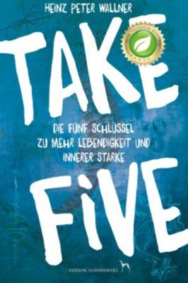 Take Five - Die fünf Schlüssel zu mehr Lebendigkeit und innerer Stärke, Heinz Peter Wallner