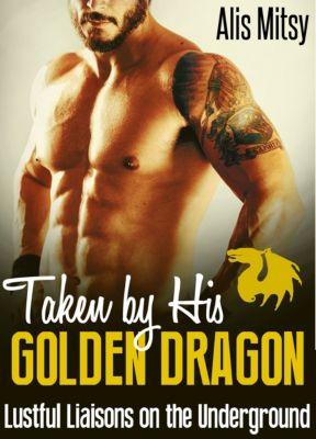 Taken by His Golden Dragon: Lustful Liaisons on the Underground, Alis Mitsy