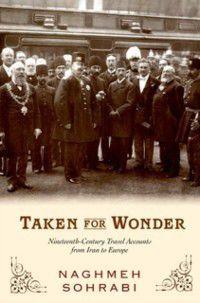 Taken for Wonder: Nineteenth-Century Travel Accounts from Iran to Europe, Naghmeh Sohrabi