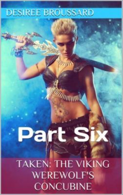 Taken: The Viking Werewolf's Concubine: Taken: The Viking Werewolf's Concubine Part Six, Desiree Broussard
