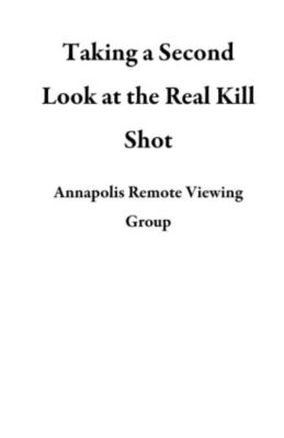 Taking a Second Look at the Real Kill Shot, Annapolis Remote Viewing Group