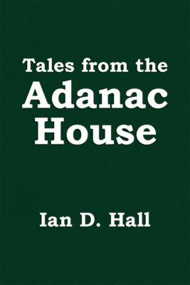 Tales from the Adanac House, Ian D. Hall