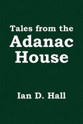 Tales from the Adanac House, Ian D. Hall