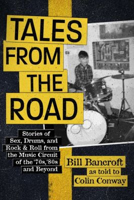 Tales from the Road - Stories of Sex, Drums, and Rock & Roll from the Music Circuit of the '70s, '80s and Beyond, Colin Conway, Bill Bancroft
