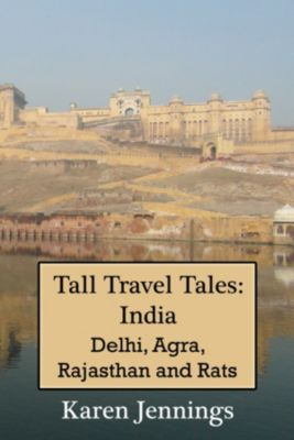 Tall Travel Tales: Tall Travel Tales: India. Delhi, Agra, Rajasthan and Rats., Karen Jennings