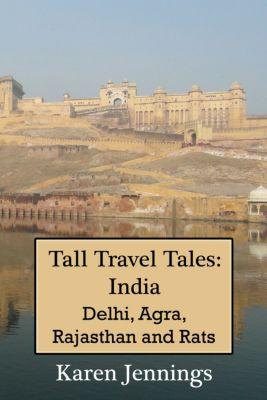 Tall Travel Tales: Tall Travel Tales: India. Delhi, Agra, Rajasthan and Rats., Karen Jennings