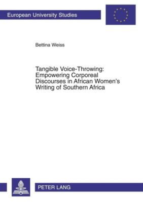 Tangible Voice-Throwing: Empowering Corporeal Discourses in African Women's Writing of Southern Africa, Bettina Weiss