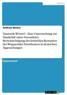 Tanzende Wörter? - Eine Untersuchung zur Tanzkritik unter besonderer Berücksichtigung der kritischen Rezeption des Wuppertaler Tanztheaters in deutschen Tageszeitungen, Andreas Becker