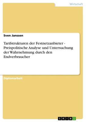 Tarifstrukturen der Festnetzanbieter - Preispolitische Analyse und Untersuchung der Wahrnehmung durch den Endverbraucher, Sven Janssen