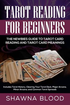 Tarot Reading for Beginners: The Newbies Guide to Tarot Card Reading and Tarot Card Meanings: Includes Tarot History, Clearing Your Tarot Deck, Major Arcana, Minor Arcana, and Common Tarot Spreads, Shawna Blood