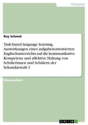 Task-based language learning. Auswirkungen eines aufgabenorientierten Englischunterrichts auf die kommunikative Kompetenz und affektive Haltung von Schülerinnen und Schülern der Sekundarstufe I, Roy Schmid