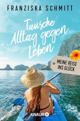 Tausche Alltag gegen Leben - Franziska Schmitt |