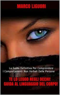 Te Lo Leggo Negli Occhi! Guida al Linguaggio del Corpo!, Marco Liguori